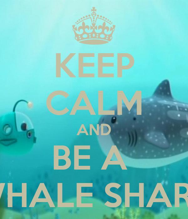 KEEP CALM AND BE A  WHALE SHARK