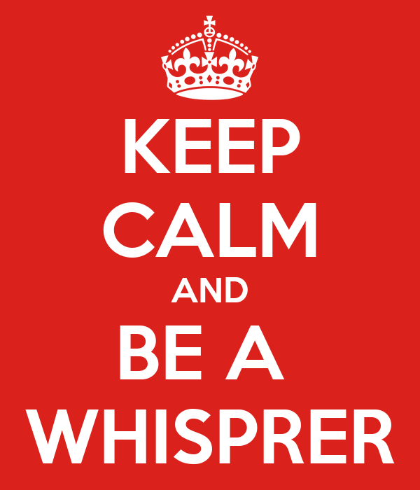 KEEP CALM AND BE A  WHISPRER