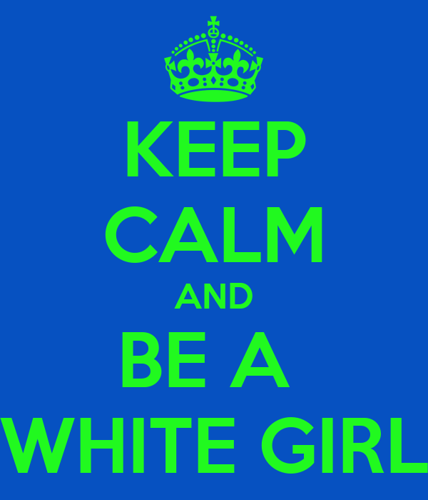 KEEP CALM AND BE A  WHITE GIRL