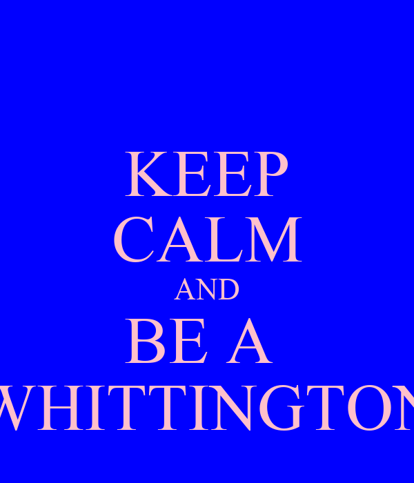 KEEP CALM AND BE A  WHITTINGTON