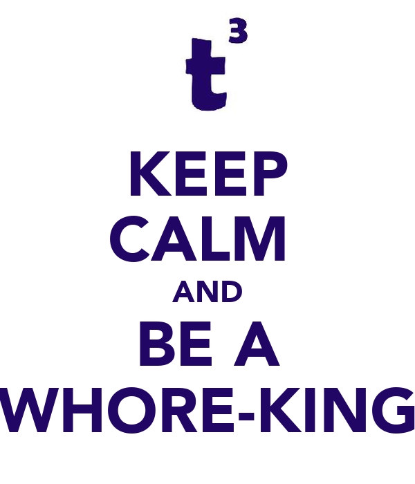 KEEP CALM  AND BE A WHORE-KING