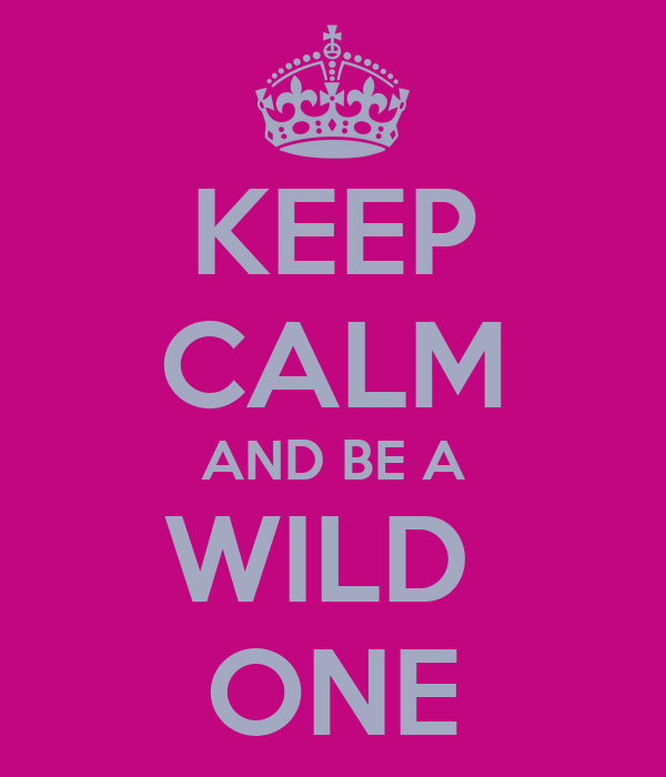 KEEP CALM AND BE A WILD  ONE