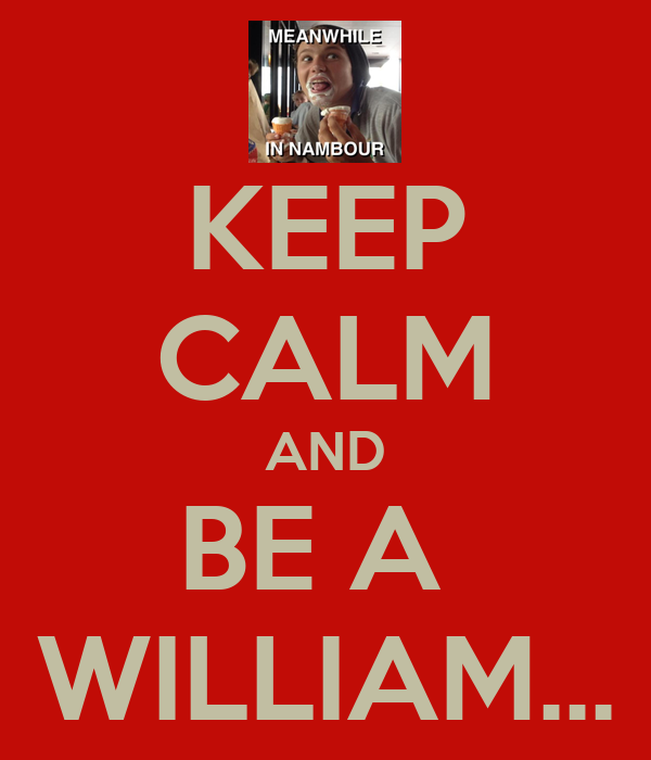 KEEP CALM AND BE A  WILLIAM...