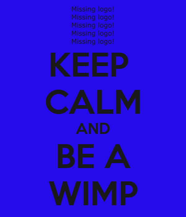 KEEP  CALM AND BE A WIMP