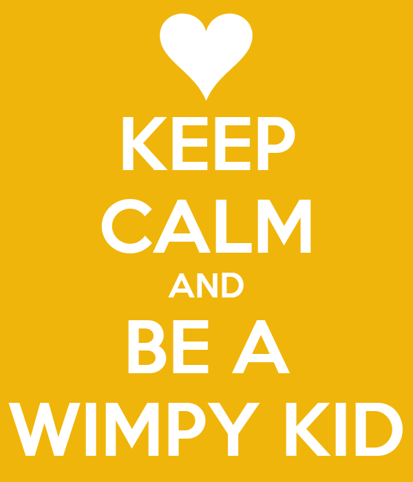 KEEP CALM AND BE A WIMPY KID