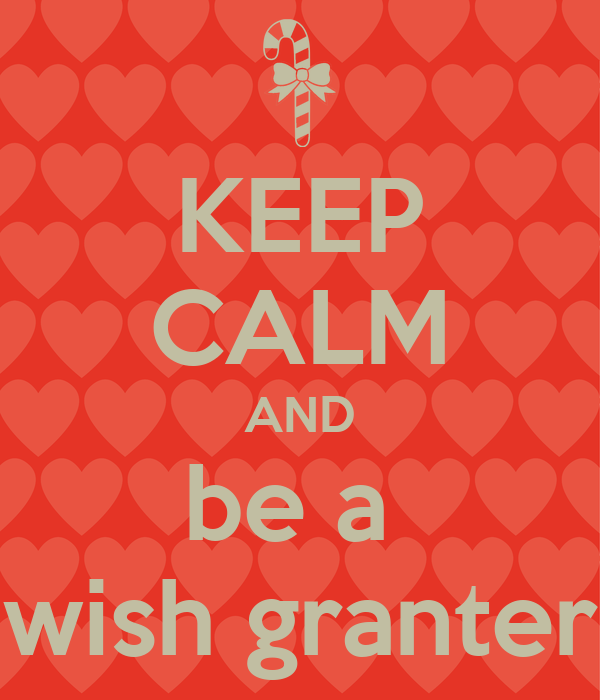 KEEP CALM AND be a  wish granter