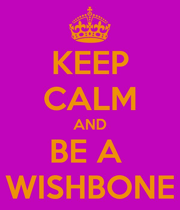 KEEP CALM AND BE A  WISHBONE