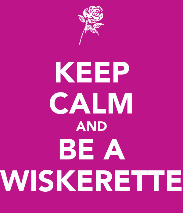 KEEP CALM AND BE A WISKERETTE