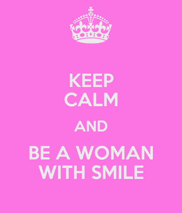 KEEP CALM AND BE A WOMAN WITH SMILE