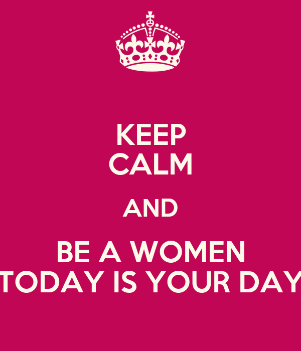 KEEP CALM AND BE A WOMEN TODAY IS YOUR DAY
