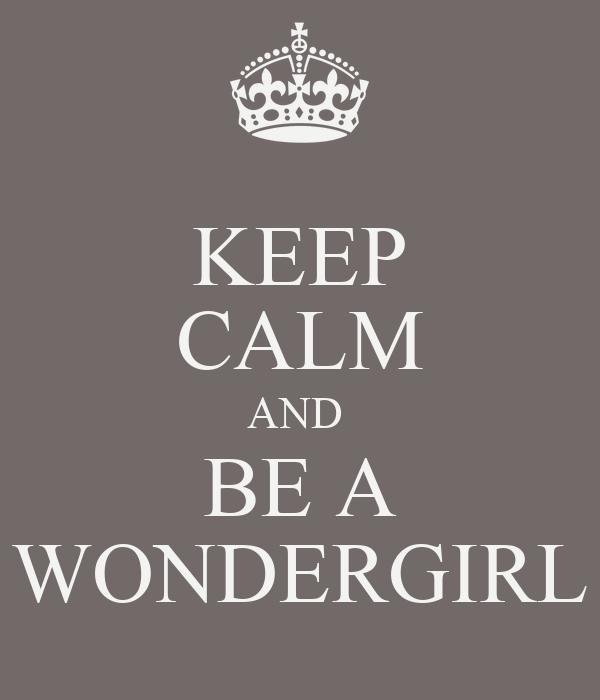 KEEP CALM AND  BE A WONDERGIRL