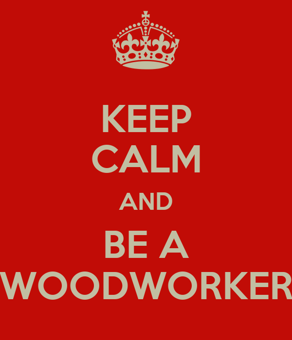 KEEP CALM AND BE A WOODWORKER