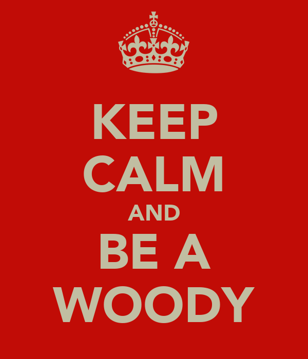 KEEP CALM AND BE A WOODY
