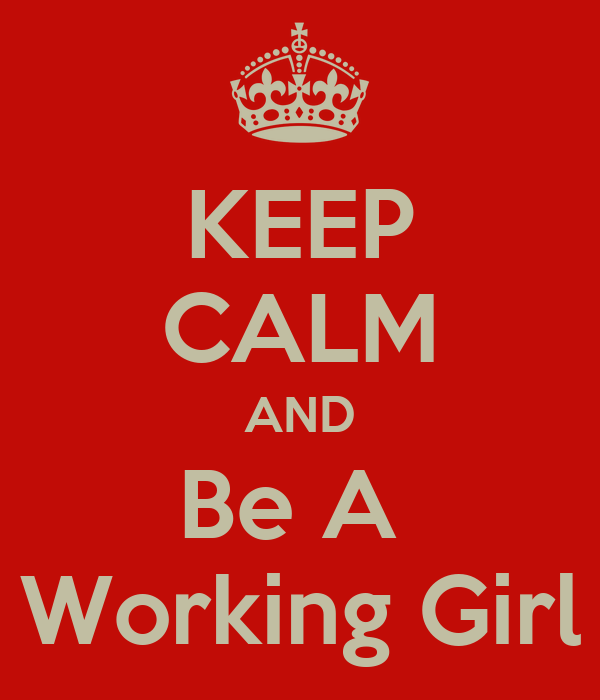 KEEP CALM AND Be A  Working Girl