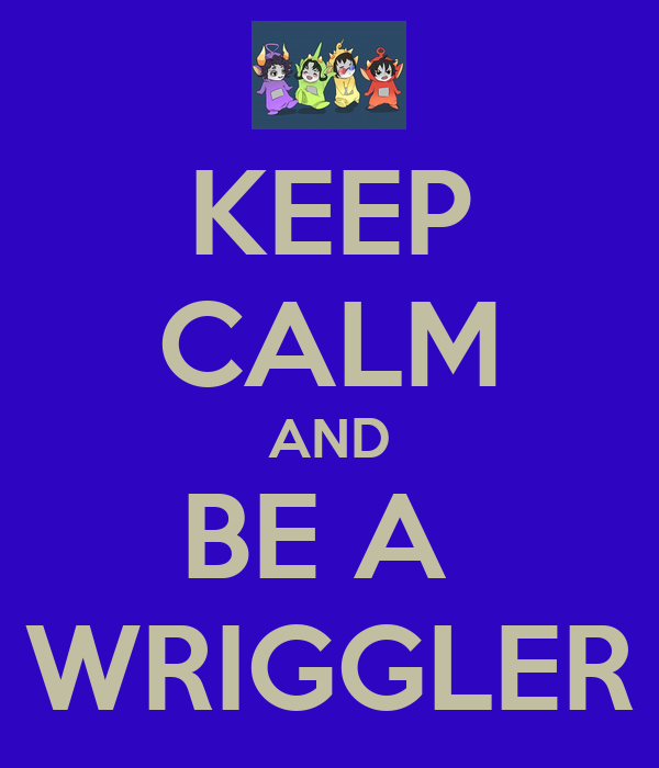 KEEP CALM AND BE A  WRIGGLER