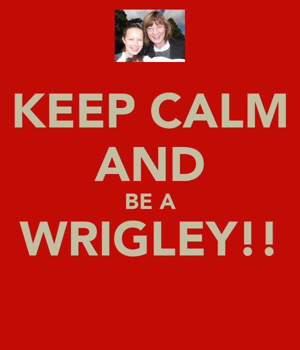 KEEP CALM AND BE A WRIGLEY!!