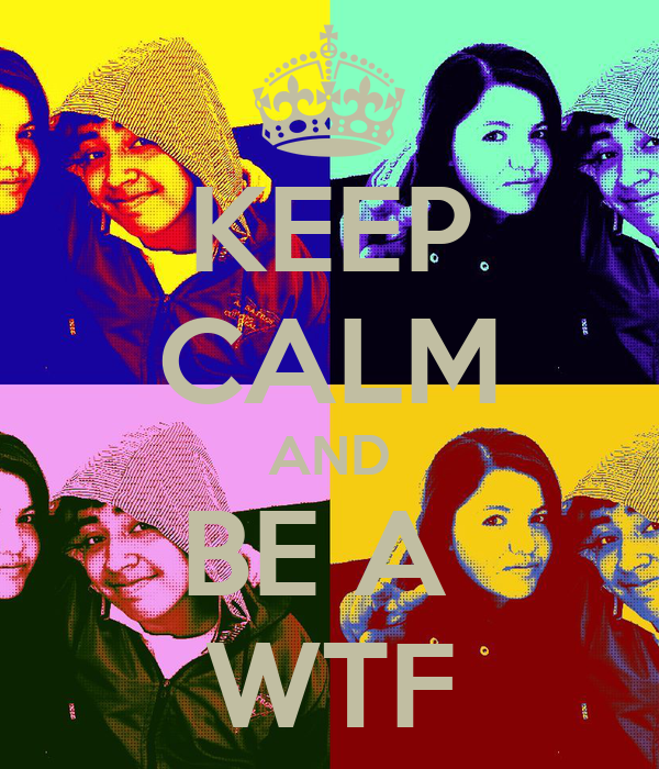 KEEP CALM AND BE A  WTF