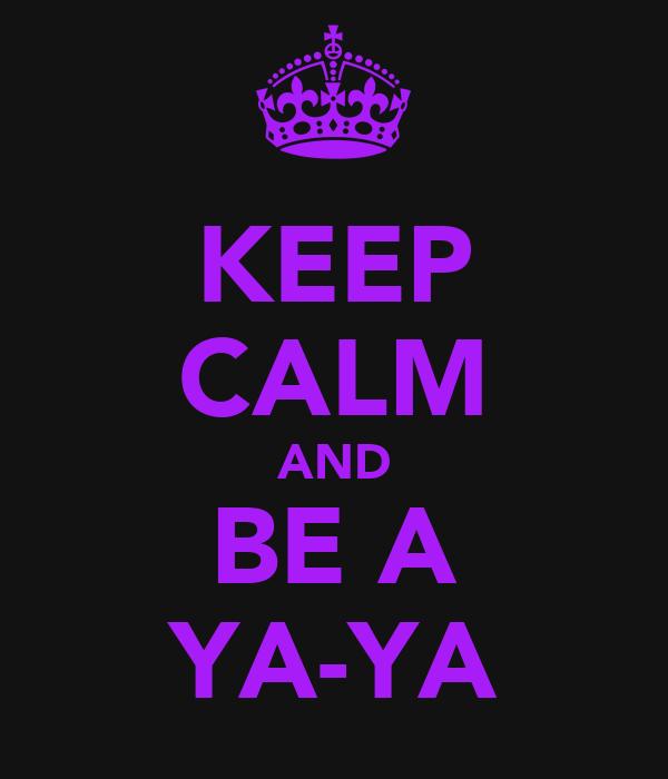 KEEP CALM AND BE A YA-YA