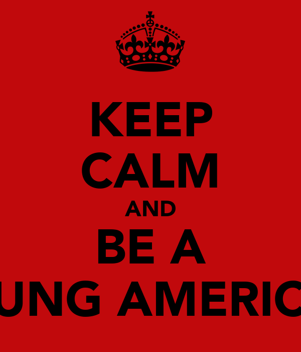 KEEP CALM AND BE A YOUNG AMERICAN