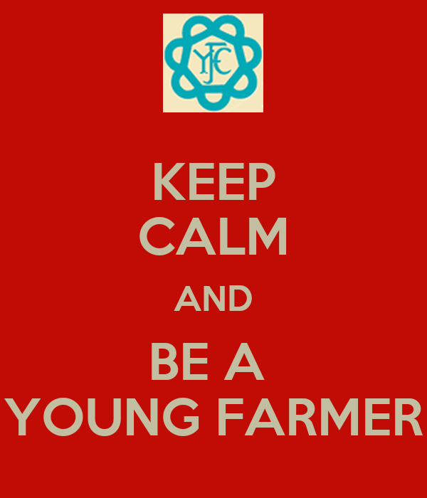 KEEP CALM AND BE A  YOUNG FARMER