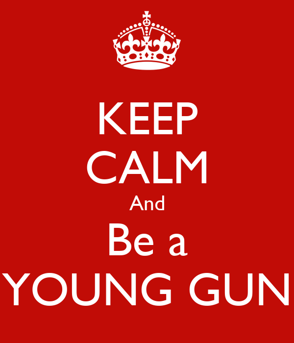 KEEP CALM And Be a YOUNG GUN