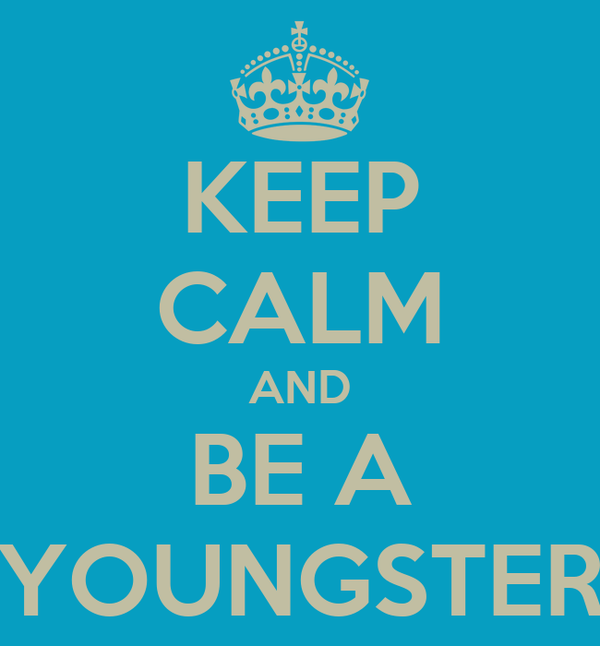 KEEP CALM AND BE A YOUNGSTER