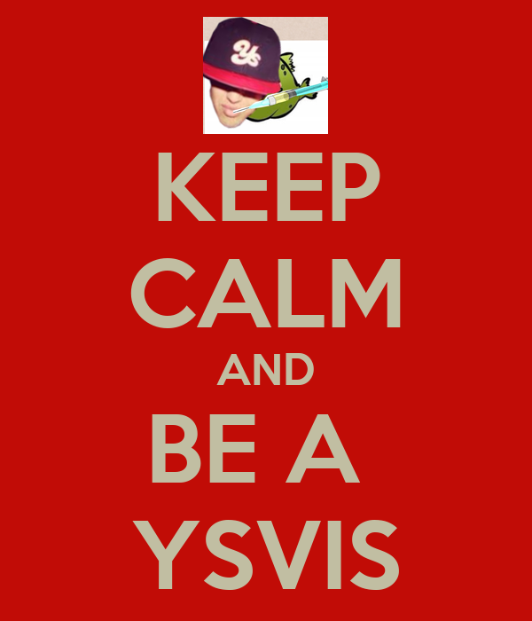 KEEP CALM AND BE A  YSVIS