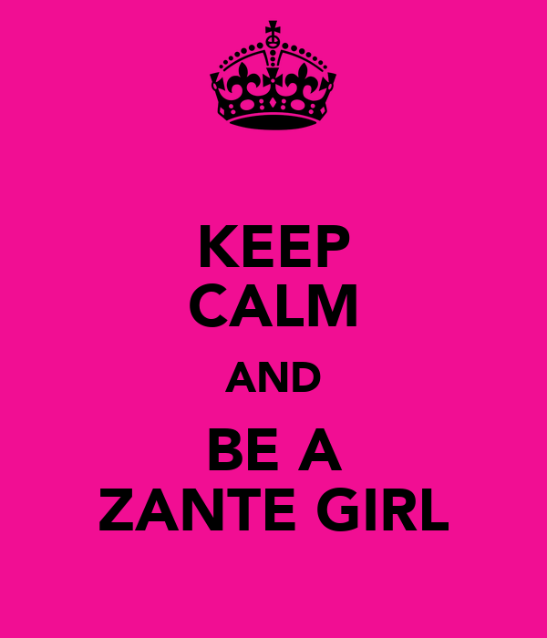 KEEP CALM AND BE A ZANTE GIRL