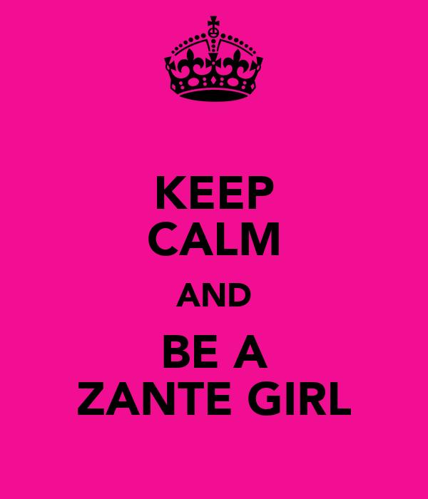 KEEP CALM AND BE A ZANTE GIRL