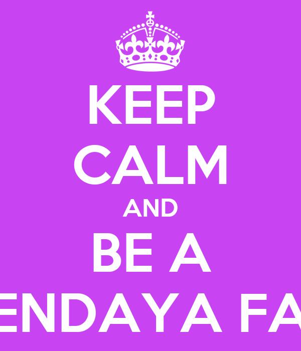 KEEP CALM AND BE A ZENDAYA FAN