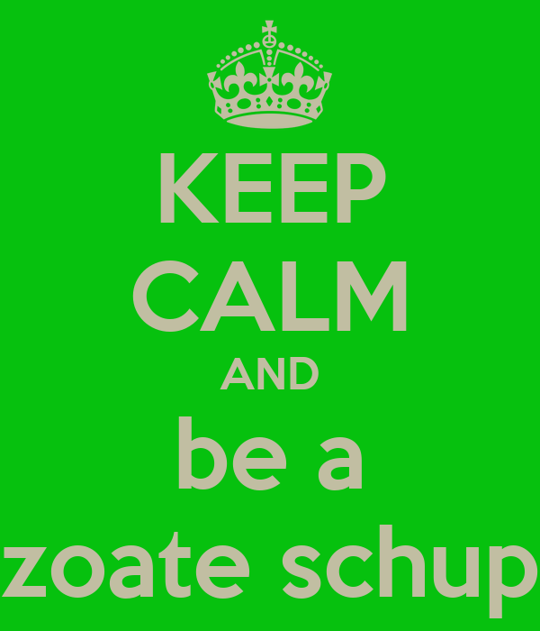 KEEP CALM AND be a zoate schup