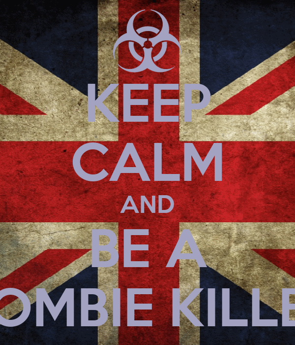 KEEP CALM AND BE A ZOMBIE KILLER