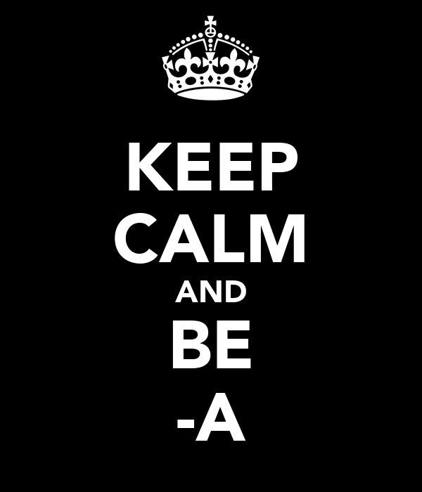 KEEP CALM AND BE -A