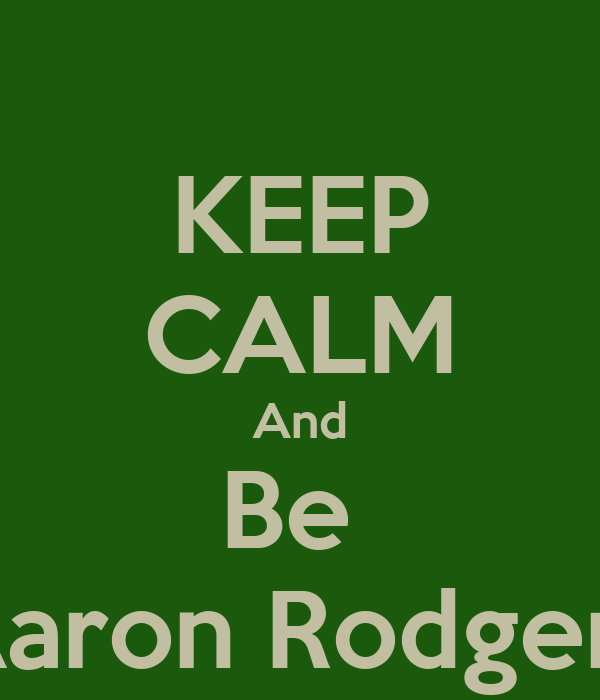 KEEP CALM And Be  Aaron Rodgers