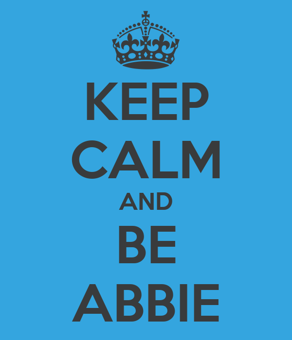 KEEP CALM AND BE ABBIE