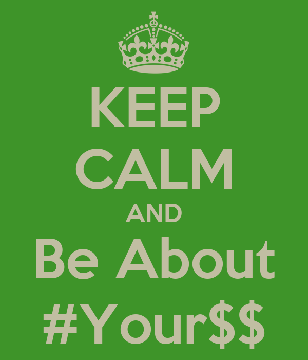KEEP CALM AND Be About #Your$$