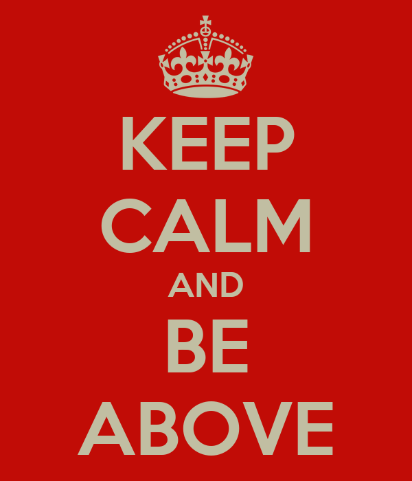 KEEP CALM AND BE ABOVE