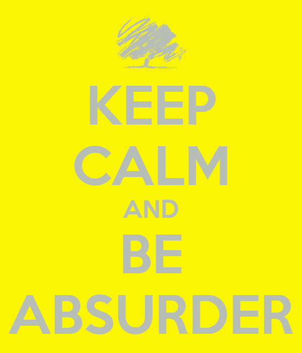 KEEP CALM AND BE ABSURDER