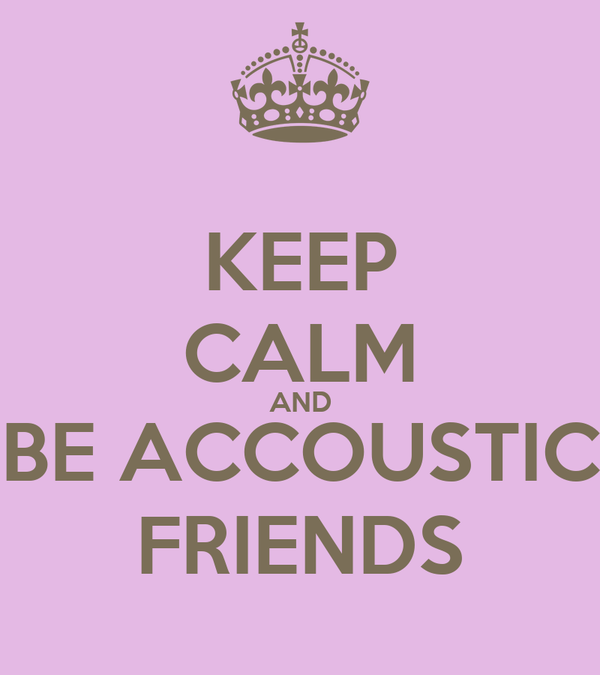 KEEP CALM AND BE ACCOUSTIC FRIENDS