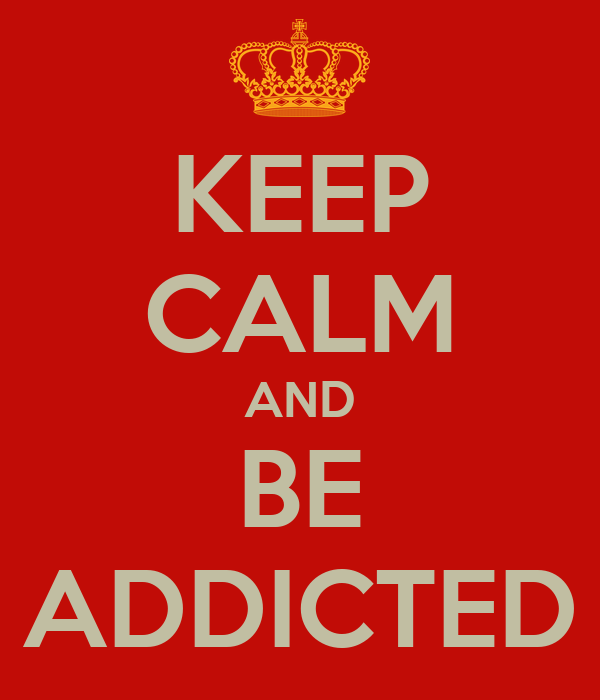 KEEP CALM AND BE ADDICTED