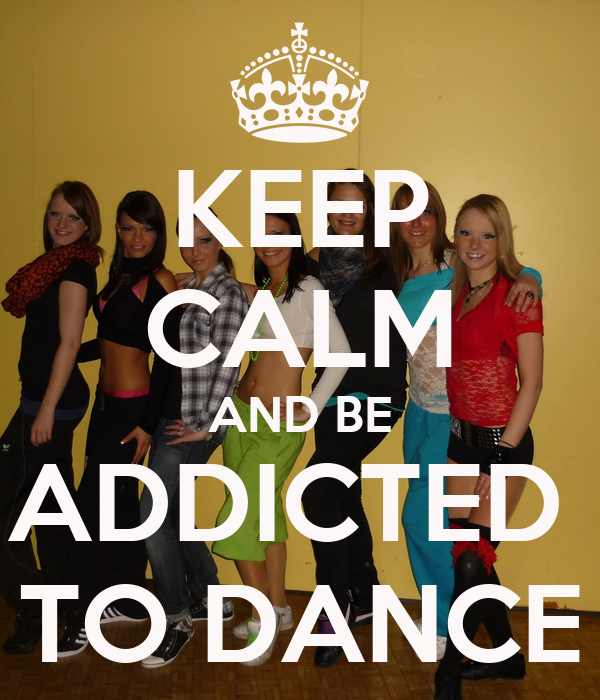 KEEP CALM AND BE ADDICTED  TO DANCE