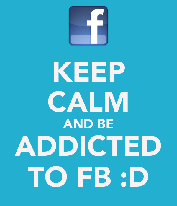 KEEP CALM AND BE ADDICTED TO FB :D
