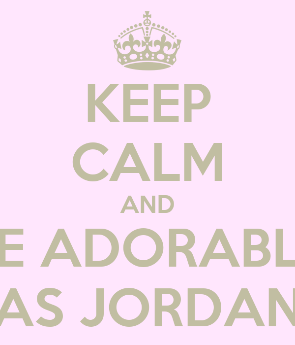 KEEP CALM AND BE ADORABLE AS JORDAN