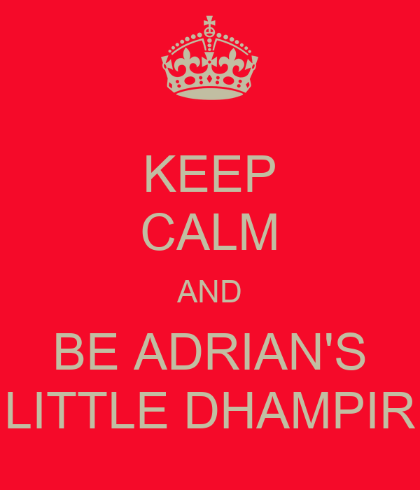 KEEP CALM AND BE ADRIAN'S LITTLE DHAMPIR