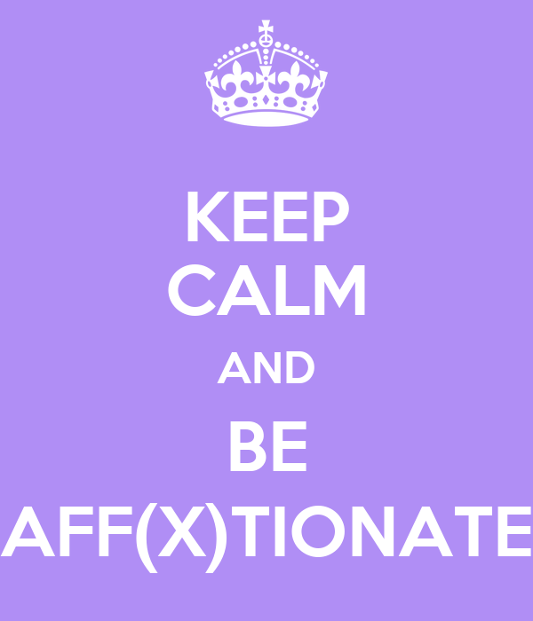 KEEP CALM AND BE AFF(X)TIONATE