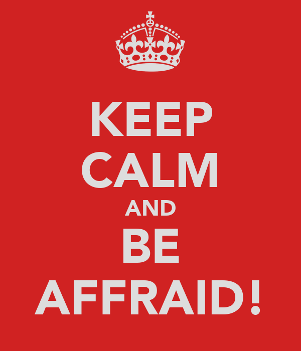 KEEP CALM AND BE AFFRAID!