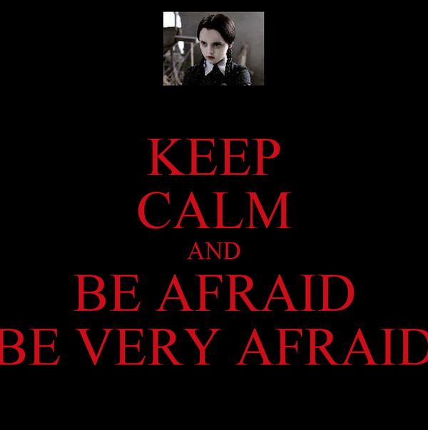 KEEP CALM AND BE AFRAID BE VERY AFRAID