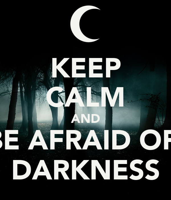 KEEP CALM AND BE AFRAID OF  DARKNESS