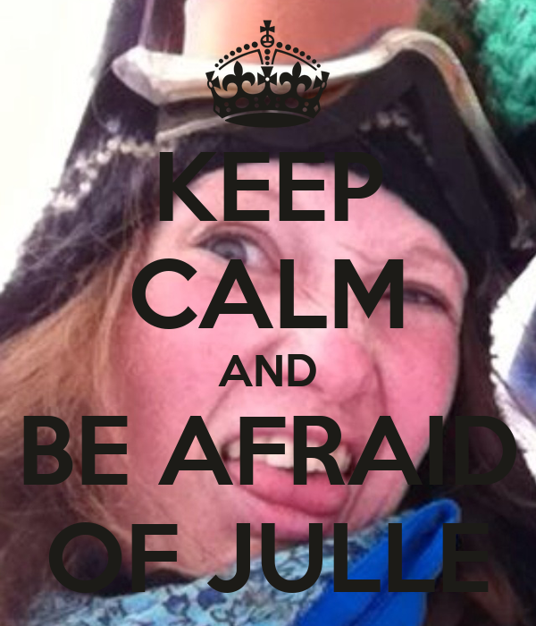 KEEP CALM AND BE AFRAID OF JULLE