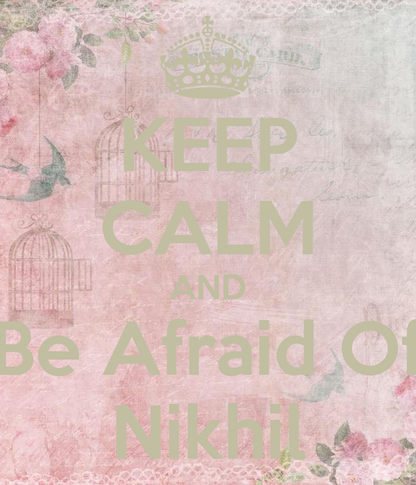 KEEP CALM AND Be Afraid Of Nikhil